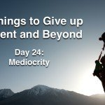 The 40 Things to Give up for Lent and Beyond: Mediocrity