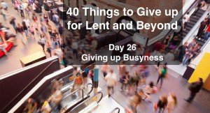 40 Things to Give up for Lent and Beyond: Busyness