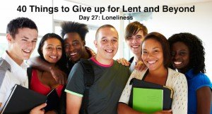40 Things to Give up for Lent and Beyond: Loneliness