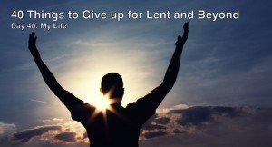 40 Things to Give up for Lent and Beyond: My Life