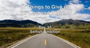 40 Things to Give up for Lent and Beyond: Selfish Ambition