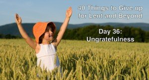 40 Things to Give up for Lent and Beyond: Ungratefulness