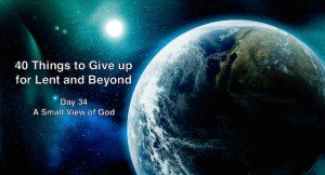 40 Things to Give up for Lent and Beyond: A Small View of God