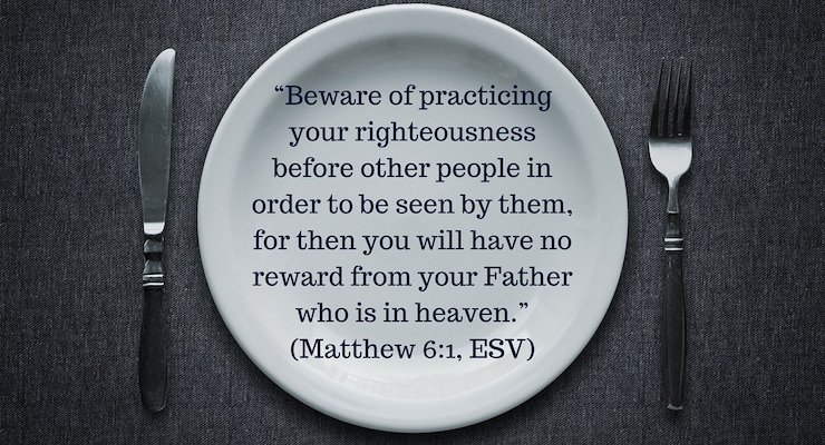 """Beware of practicing your righteousness before other people in order to be seen by them, for then you will have no reward from your Father who is in heaven."" (Matthew 6:1, ESV)"