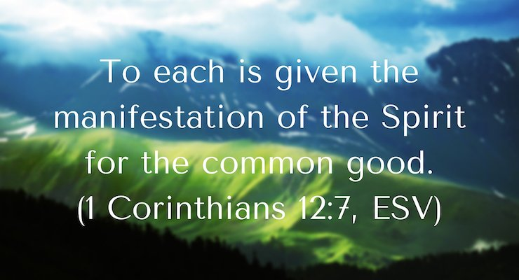 To Each is given a manifestation of the Spirit for the common good. 1 Corinthians 12:7