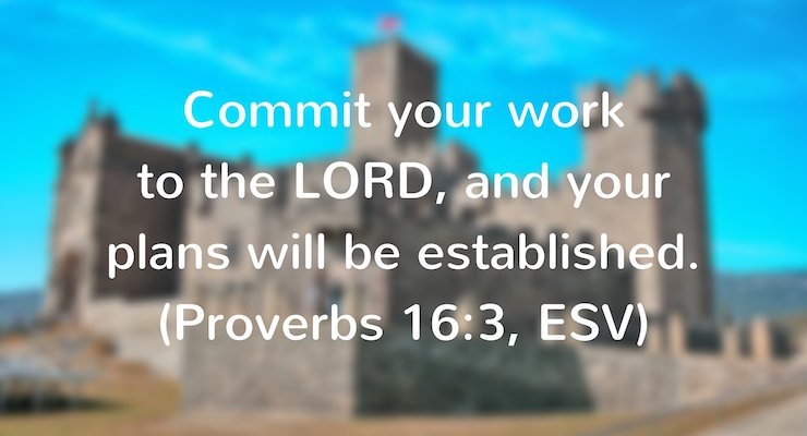 Commit your work to the Lord, and your plans will be established.