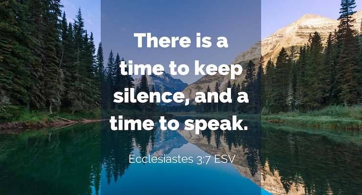 There is a time to keep silence, and a time to speak (Ecclesiastes 3:7, ESV)