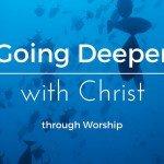 Going Deeper Through Worship