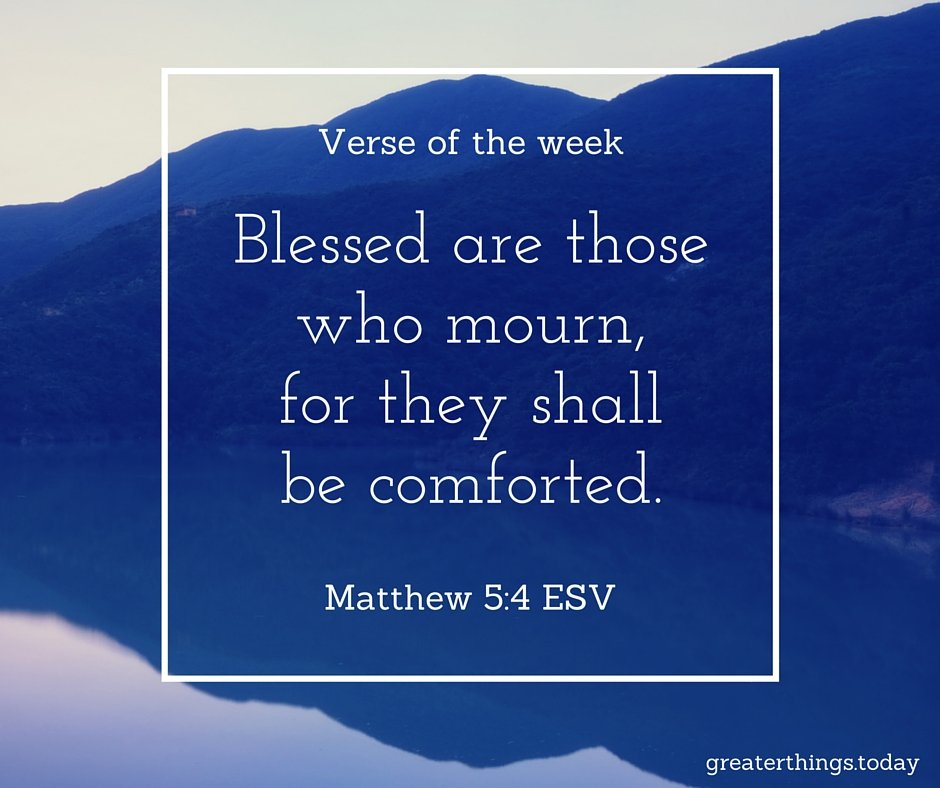 Blessed are those who mourn, for they shall be comforted. (Matthew 5:4)
