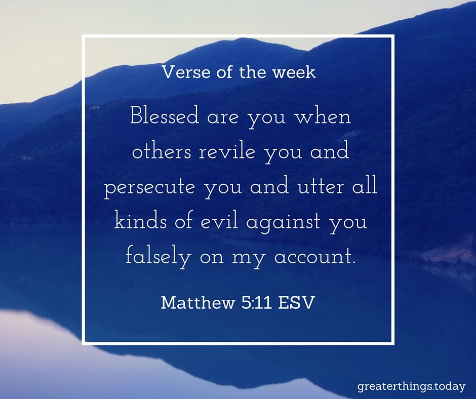 Blessed are you when other revile you and persecute you and utter all kinds of evil against you falsely on my account. Matthew 5:11