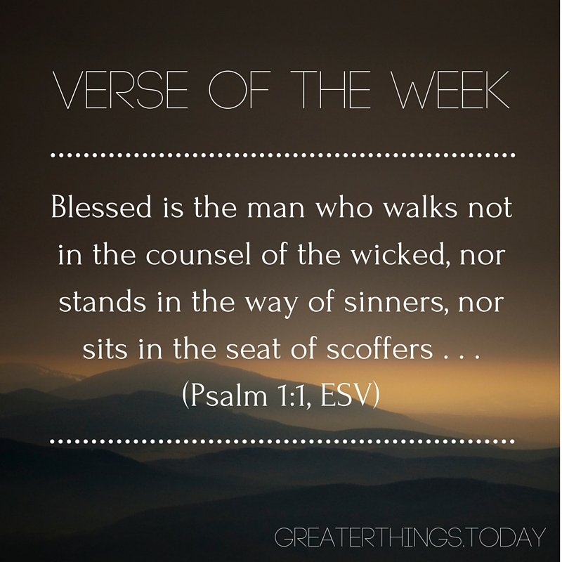 Blessed is the man who walks not in the counsel of the wicked, nor stands in the way of sinners, nor sits in the seat of scoffers . . . Psalm 1:1