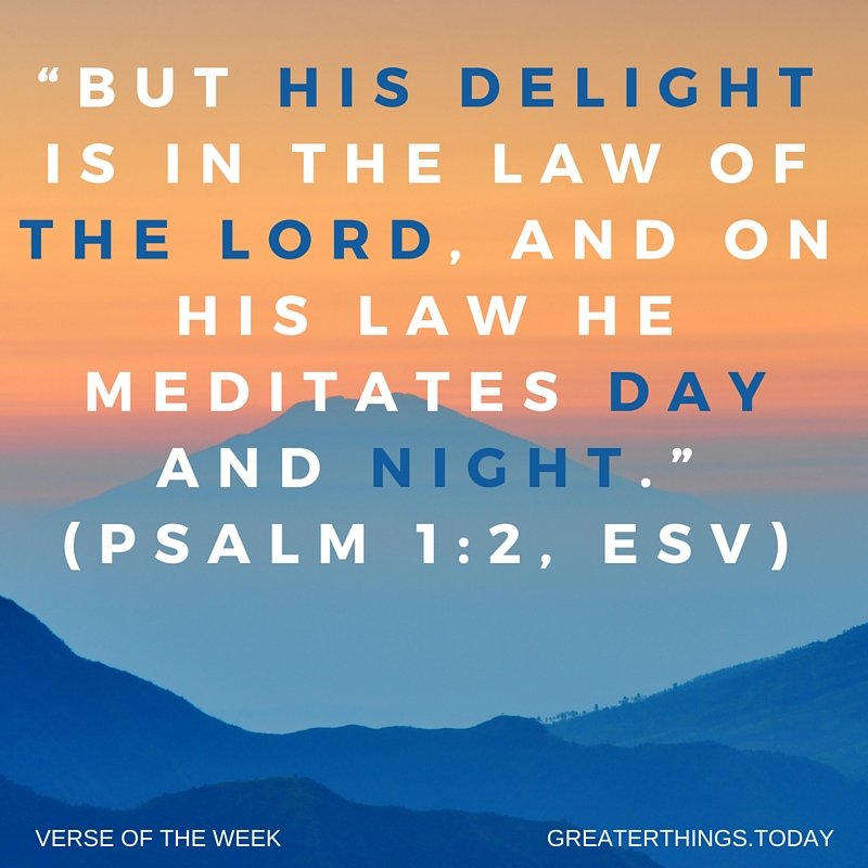 """but his delight is in the law of the LORD, and on his law he meditates day and night."" (Psalm 1:2, ESV)"