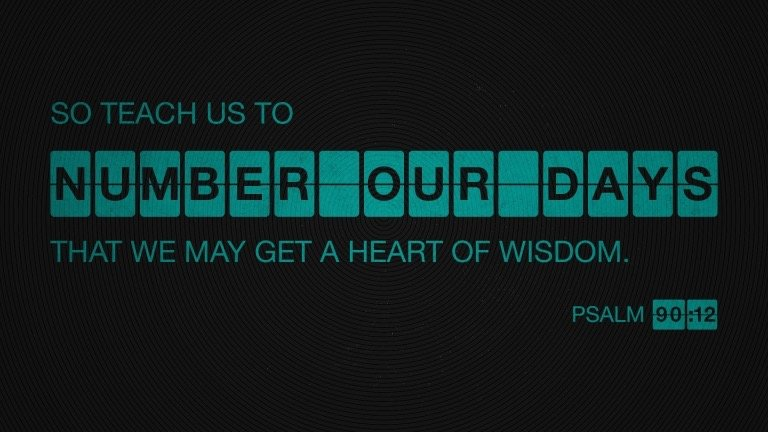 """""""So teach us to number our days that we may get a heart of wisdom."""" (Psalm 90:12, ESV)"""