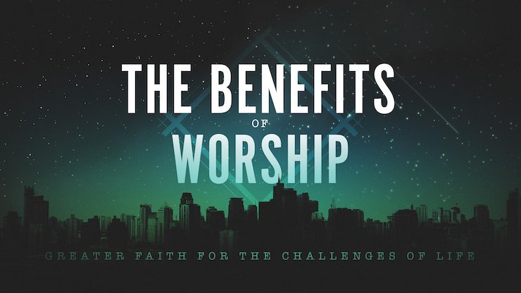 The Benefits of Worship: Greater Faith for the Challenges of Life