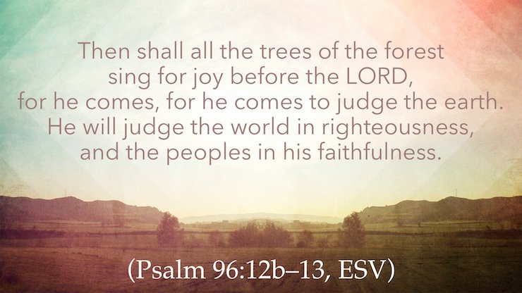 Then shall all the trees of the forest sing for joy before the LORD, for he comes, for he comes to judge the earth. He will judge the world in righteousness, and the peoples in his faithfulness. (Psalm 96:12b–13, ESV)