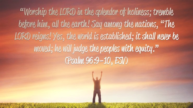 """""""Worship the LORD in the splendor of holiness; tremble before him, all the earth! Say among the nations, """"The LORD reigns! Yes, the world is established; it shall never be moved; he will judge the peoples with equity."""""""" (Psalm 96:9–10, ESV)"""