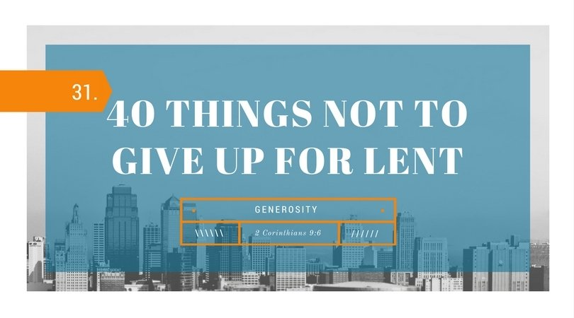 40 Things NOT to Give up for Lent: 31.Generosity