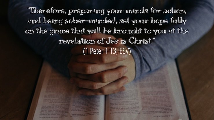 """""""Therefore, preparing your minds for action, and being sober-minded, set your hope fully on the grace that will be brought to you at the revelation of Jesus Christ."""" (1 Peter 1:13, ESV)"""