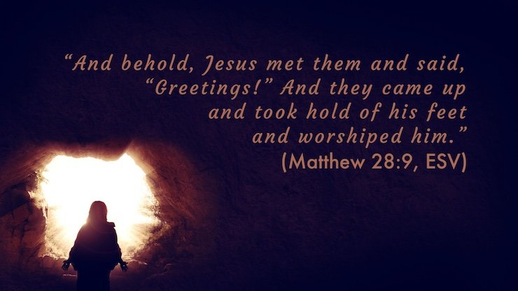 """And behold, Jesus met them and said, ""Greetings!"" And they came up and took hold of his feet and worshiped him."" (Matthew 28:9, ESV)"