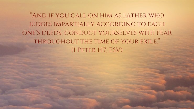 """And if you call on him as Father who judges impartially according to each one's deeds, conduct yourselves with fear throughout the time of your exile,"" (1 Peter 1:17, ESV)"