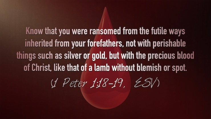 """knowing that you were ransomed from the futile ways inherited from your forefathers, not with perishable things such as silver or gold, but with the precious blood of Christ, like that of a lamb without blemish or spot."" (1 Peter 1:18–19, ESV)"