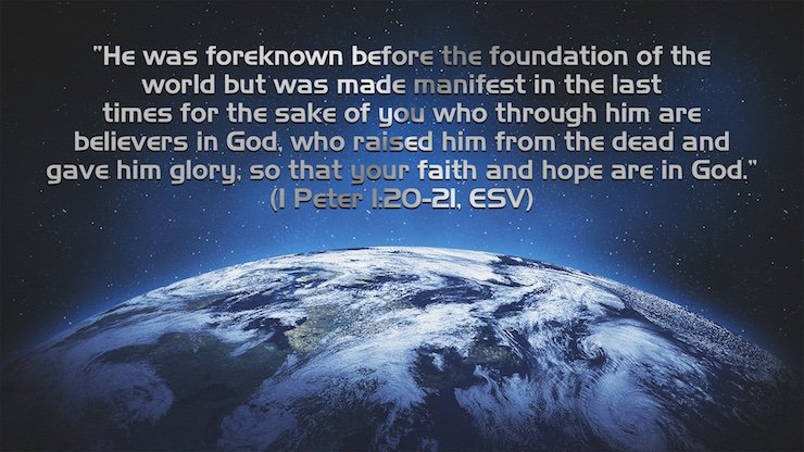 """He was foreknown before the foundation of the world but was made manifest in the last times for the sake of you who through him are believers in God, who raised him from the dead and gave him glory, so that your faith and hope are in God."" (1 Peter 1:20–21, ESV)"