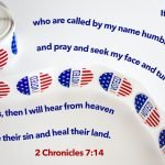 """""""if my people who are called by my name humble themselves, and pray and seek my face and turn from their wicked ways, then I will hear from heaven and will forgive their sin and heal their land."""" (2 Chronicles 7:14, ESV)"""