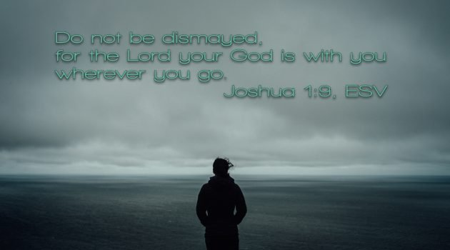 Do not be dismayed, for the Lord your God is with you wherever you go. Joshua 1:9